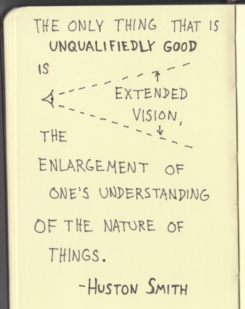 The Graphic Recorder - Doug Neill - Handwritten Quotes - The only thing that is unqualifiedly good is extended vision, the enlargement of one's understanding of the nature of things. - Huston Smith